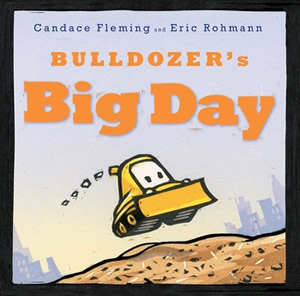 Bulldozer's Big Day by Candice Fleming, illustrated by Eric Rohmann